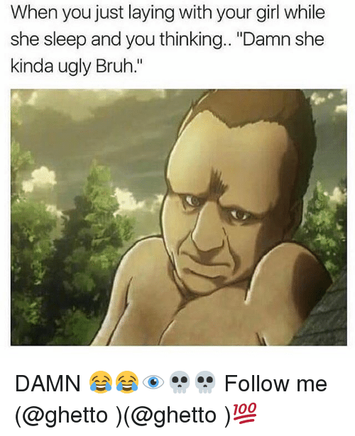 "Bruh, Ghetto, and Memes: When you just laying with your girl while  she sleep and you thinking.. ""Damn she  kinda ugly Bruh."" DAMN 😂😂👁💀💀 Follow me (@ghetto )(@ghetto )💯"
