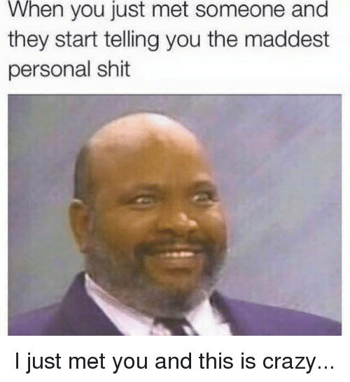i just met you: When you just met someone and  they start telling you the maddest  personal shit I just met you and this is crazy...