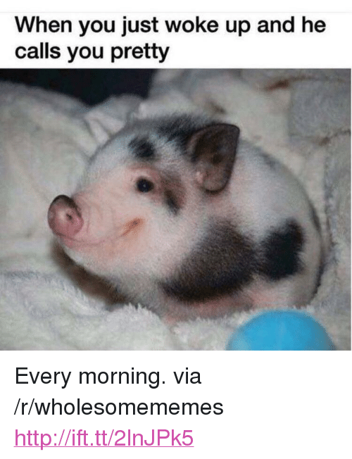 "Http, Via, and You: When you just woke up and he  calls you pretty <p>Every morning. via /r/wholesomememes <a href=""http://ift.tt/2lnJPk5"">http://ift.tt/2lnJPk5</a></p>"