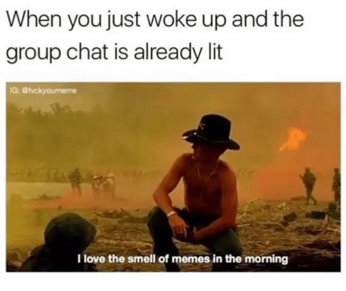 Funny, Group Chat, and Lit: When you just woke up and the  group chat is already lit  G:  I love the smell of memes in the morning