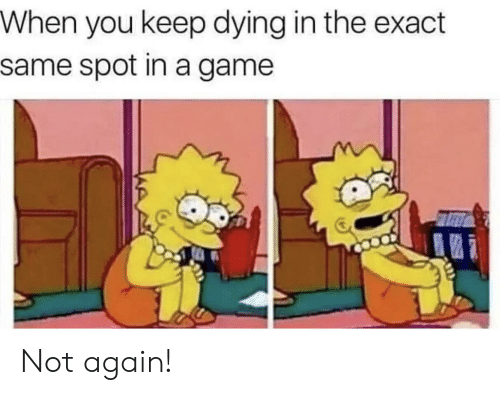 not again: When you keep dying in the exact  same spot in a game Not again!
