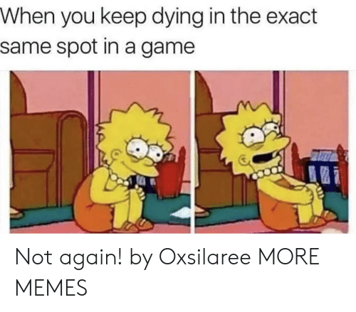 not again: When you keep dying in the exact  same spot in a game Not again! by Oxsilaree MORE MEMES