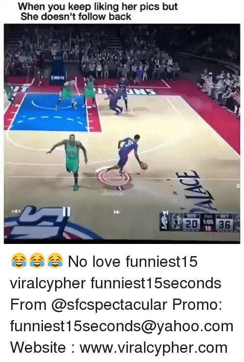 Funny, Love, and Yahoo: When you keep liking her pics but  She doesn't follow back  1:05  18 😂😂😂 No love funniest15 viralcypher funniest15seconds From @sfcspectacular Promo: funniest15seconds@yahoo.com Website : www.viralcypher.com
