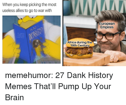 Africa, Dank, and Memes: When you keep picking the most  useless allies to go to war with  European  Empires  Africa during the  19th Century memehumor:  27 Dank History Memes That'll Pump Up Your Brain