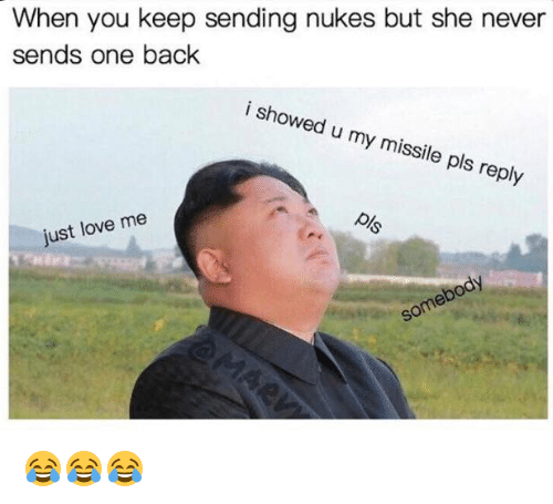 Love, Never, and Back: When you keep sending nukes but she never  sends one back  i showed u my missile pls reply  just love me  ody  some 😂😂😂