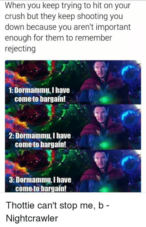 Crush, Avengers, and Nightcrawler: When you keep trying to hit on your  crush but they keep shooting you  down because you aren't important  enough for them to remember  rejecting  1: Dormammu, I have  come to bargain!  2: Dormammu, I have  come to bargain!  3: Dormammu, Ihave  come to bargain! Thottie can't stop me, b -Nightcrawler