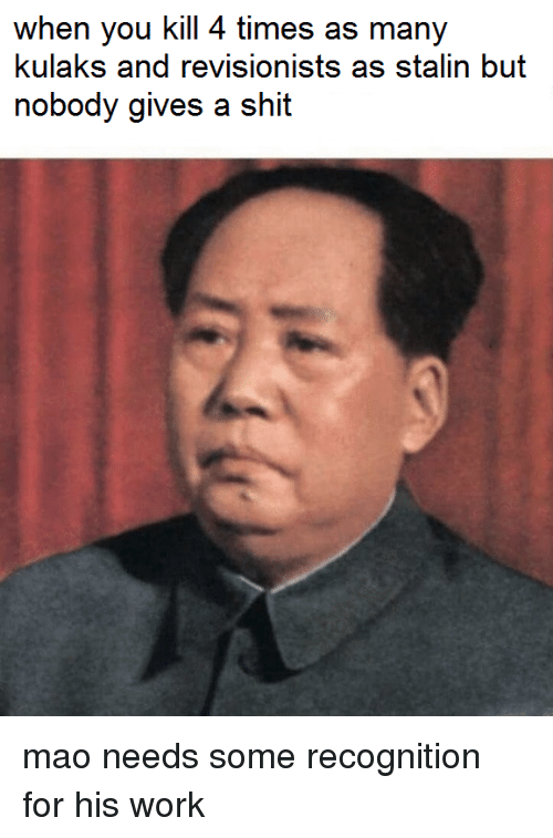 Stalinator: when you kill 4 times as many  kulaks and revisionists as stalin but  nobody gives a shit mao needs some recognition for his work