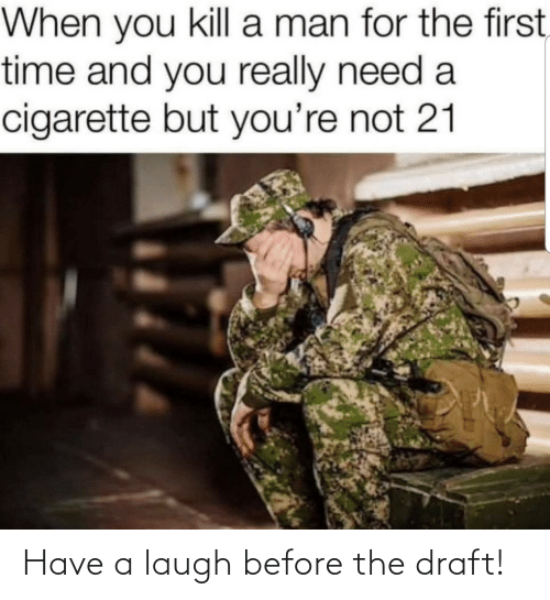 for the first time: When you kill a man for the first,  time and you really need a  cigarette but you're not 21 Have a laugh before the draft!