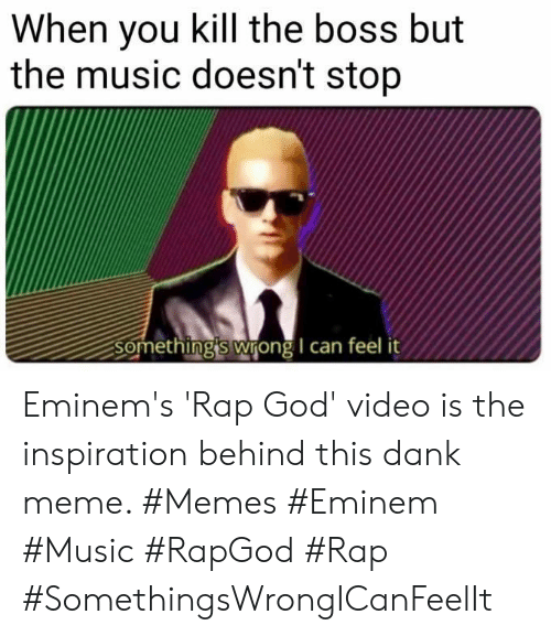 rap god: When you kill the boss but  the music doesn't stop  Something's wrong I can feel Eminem's 'Rap God' video is the inspiration behind this dank meme. #Memes #Eminem #Music #RapGod #Rap #SomethingsWrongICanFeelIt