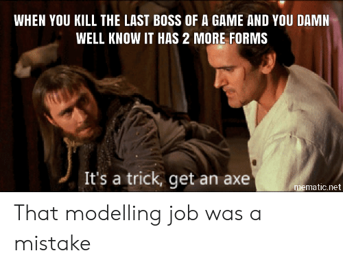 modelling: WHEN YOU KILL THE LAST BOSS OF A GAME AND YOU DAMN  WELL KNOW IT HAS 2 MORE FORMS  It's a trick, get an axe  mematic.net That modelling job was a mistake
