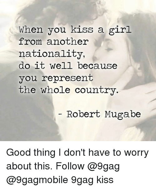 mugabe: When you kiss a girl  from another  nationality,  do it well because  you represent  the whole country  Robert Mugabe Good thing I don't have to worry about this. Follow @9gag @9gagmobile 9gag kiss