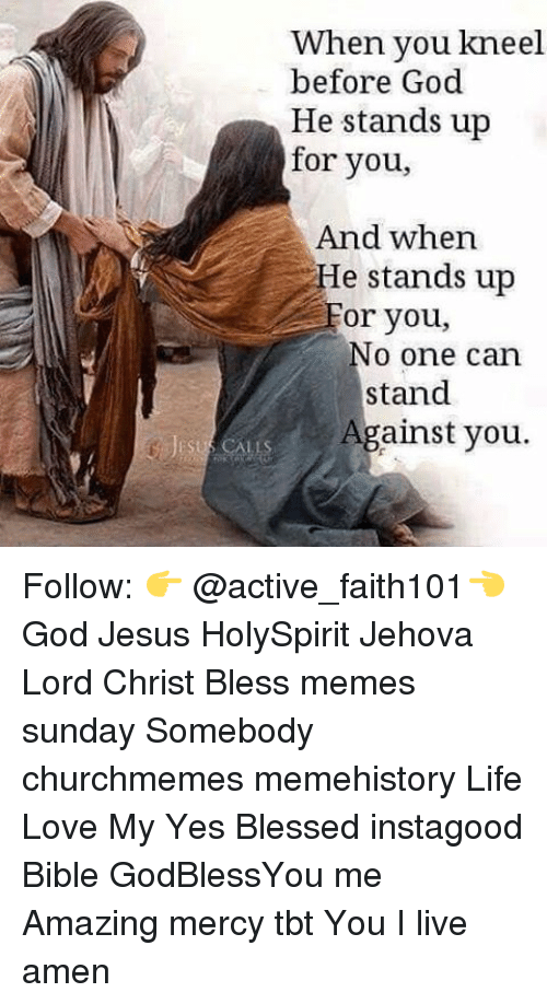 Amazing: When you kneel  before God  He stands up  for you,  And when  e stands up  or you,  No one can  stand  Against you. Follow: 👉 @active_faith101👈 God Jesus HolySpirit Jehova Lord Christ Bless memes sunday Somebody churchmemes memehistory Life Love My Yes Blessed instagood Bible GodBlessYou me Amazing mercy tbt You I live amen