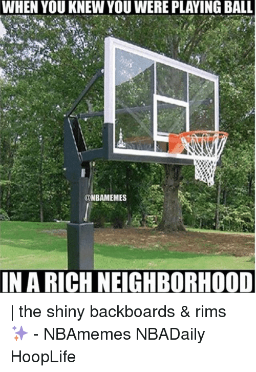 Rims: WHEN YOU KNEW YOU WERE PLAYING BALL  MES  IN A RICH NEIGHBORHOOD | the shiny backboards & rims ✨ - NBAmemes NBADaily HoopLife