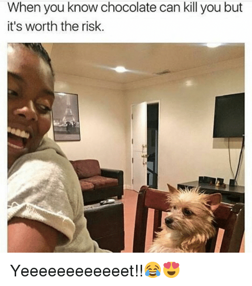 Funny, When You, and  Worth: When you know chocolate can kill you but  it's worth the risk Yeeeeeeeeeeeet!!😂😍