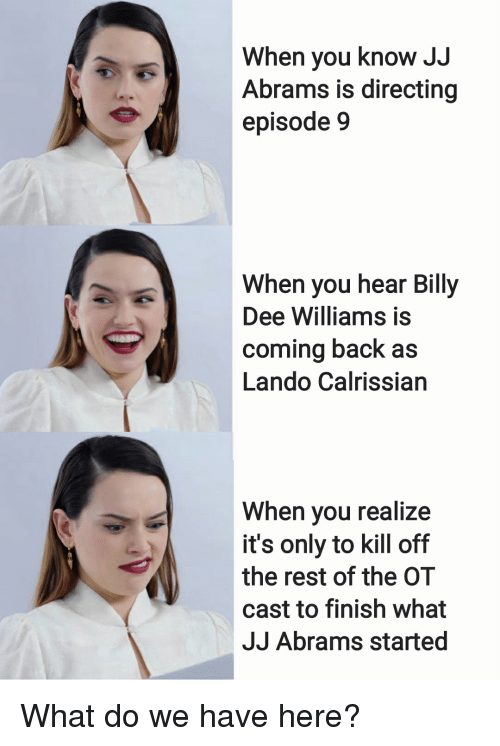 Directing: When you know JJ  Abrams is directing  episode 9  When you hear Billy  Dee Williams is  coming back as  Lando Calrissian  When you realize  it's only to kill off  the rest of the OT  cast to finish what  JJ Abrams started What do we have here?