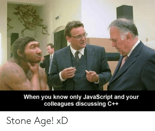 colleagues: When you know only JavaScript and your  colleagues discussing C++ Stone Age! xD