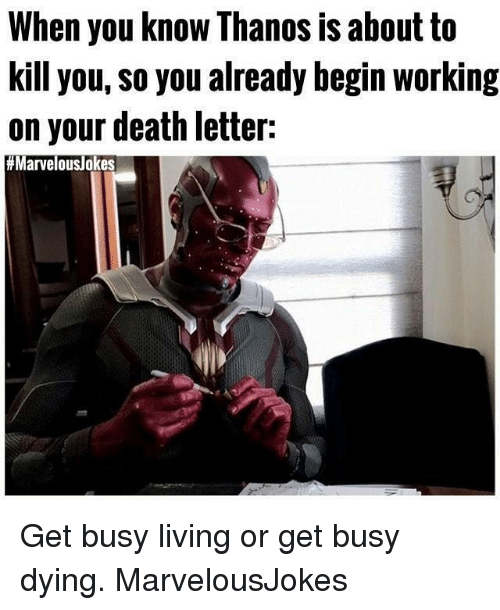 begining: When you know Thanos is about to  kill you, So you already begin working  on your death letter:  Get busy living or get busy dying. MarvelousJokes