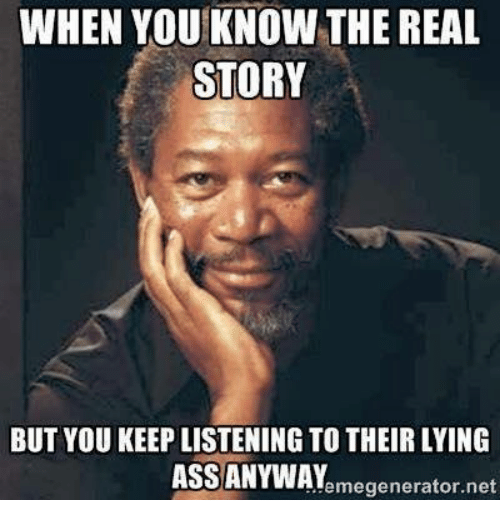 Ass, Memes, and The Real: WHEN YOU KNOW THE REAL  STORY  BUT YOU KEEP LISTENINGTO THEIR LYING  ASS ANYWAY  emegenerator net