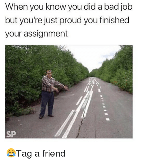 Bad, Memes, and Proud: When you know you did a bad job  but you're just proud you finished  your assignment  SP 😂Tag a friend