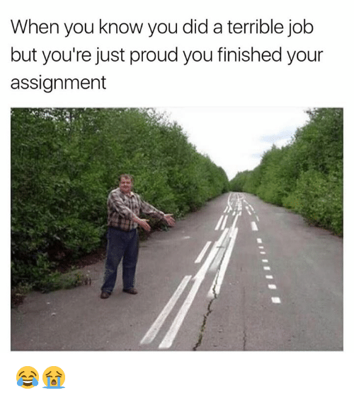 Proud, Job, and Did: When you know you did a terrible job  but you're just proud you finished your  assignment 😂😭