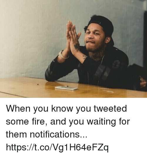 Fire, Funny, and Waiting...: When you know you tweeted some fire, and you waiting for them notifications... https://t.co/Vg1H64eFZq