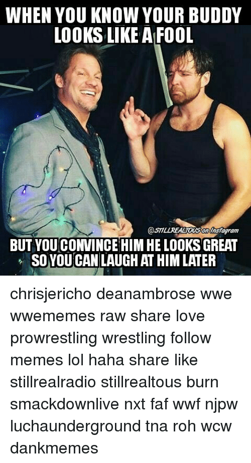 faf: WHEN YOU KNOW YOUR BUDDY  LOOKS LIKE A FOOL  on nsagram  BUT YOUCONVINCE HIM HE LOOKS GREAT  SO YOU CAN LAUGH AT HIMLATER chrisjericho deanambrose wwe wwememes raw share love prowrestling wrestling follow memes lol haha share like stillrealradio stillrealtous burn smackdownlive nxt faf wwf njpw luchaunderground tna roh wcw dankmemes