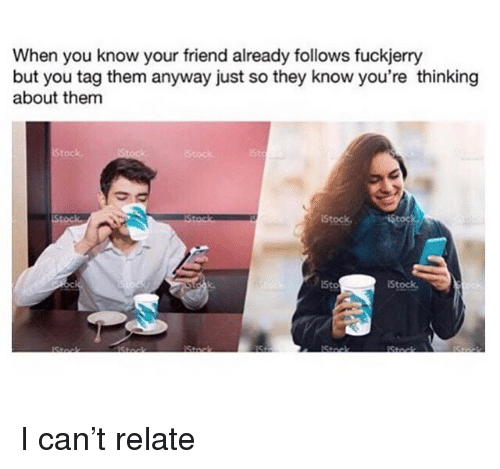 Fuckjerry: When you know your friend already follows fuckjerry  but you tag them anyway just so they know you're thinking  about them  Stock  Stock  St  Stock  Sto  Stock I can't relate