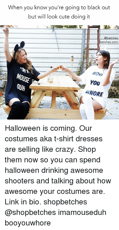 Hore: When you know you're going to black out  but will look cute doing it  @betches  betches.com  YOv  HORE Halloween is coming. Our costumes aka t-shirt dresses are selling like crazy. Shop them now so you can spend halloween drinking awesome shooters and talking about how awesome your costumes are. Link in bio. shopbetches @shopbetches imamouseduh booyouwhore