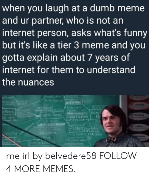 An Internet: when you laugh at a dumb meme  and ur partner, who is not an  internet person, asks what's funny  but it's like a tier 3 meme and you  gotta explain about 7 years of  internet for them to understand  the nuances  RY  GRUNGE  ETT  Dn  NRNAN  A P LUM  M  SneAReN  HEAUY  Hard Rock  CHE  L NET  evng  HO  PUNKeOn  KAM  THTHECLS  PATI me irl by belvedere58 FOLLOW 4 MORE MEMES.