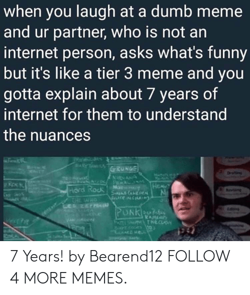 An Internet: when you laugh at a dumb meme  and ur partner, who is not an  internet person, asks what's funny  but it's like a tier 3 meme and you  gotta explain about 7 years of  internet for them to understand  the nuances  ARYT  GRUNGE  ww  NNANA  AV Pa  Mr  SanD AREN  HEAUY  Hord Rock  THE WHO  PUNKn  PATSTHTHECLS 7 Years! by Bearend12 FOLLOW 4 MORE MEMES.