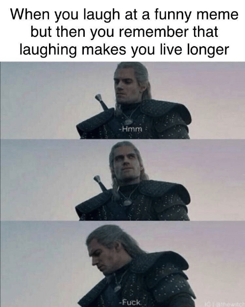 You Laugh: When you laugh at a funny meme  but then you remember that  laughing makes you live longer  -Hmm  -Fuck.  I0athowitch