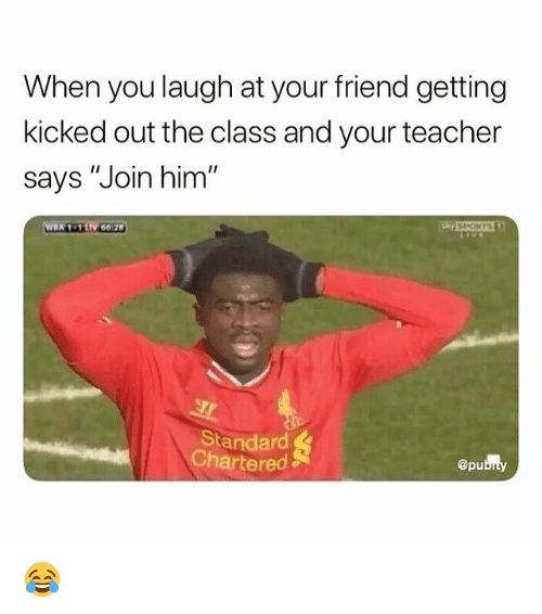 "Funny, Teacher, and Class: When you laugh at your friend getting  kicked out the class and your teacher  says ""Join him'  I1  SPOHTS  Standard  Chartered  @pu 😂"