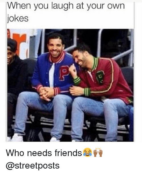 Jokes: When you laugh at your own  jokes Who needs friends😂🙌🏾@streetposts