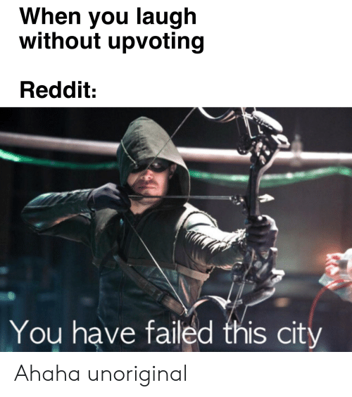 You Have Failed This City: When you laugh  without upvoting  Reddit:  You have failed this city Ahaha unoriginal