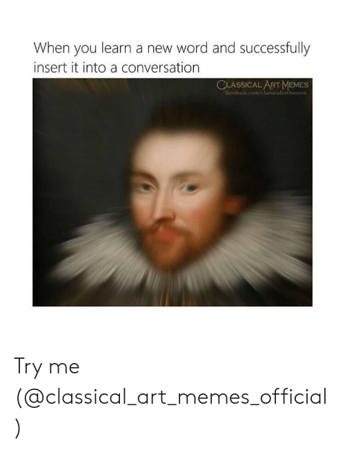 try me: When you learn a new word and successfully  insert it into a conversation  CLASSICAL ART MEMES  facebook.com/classicalartmemes Try me (@classical_art_memes_official)