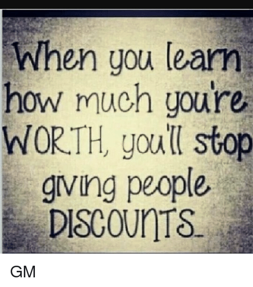 Gringe: When you learn  how  much you're  WORTH, youll stop  gring people,  DISCOUnTS GM