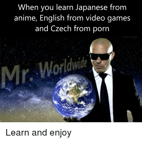 Trooper: When you learn Japanese from  anime, English from video games  and Czech from porn  u/porn trooper Learn and enjoy