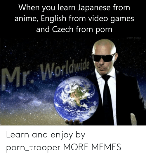Trooper: When you learn Japanese from  anime, English from video games  and Czech from porn  u/porn trooper Learn and enjoy by porn_trooper MORE MEMES