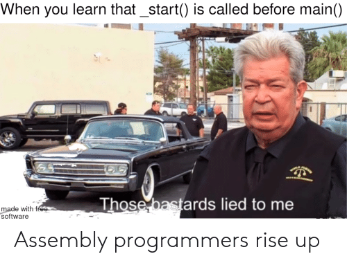 rise up: When you learn that_start() is called before main()  Those bastards lied to me  made with free  software Assembly programmers rise up