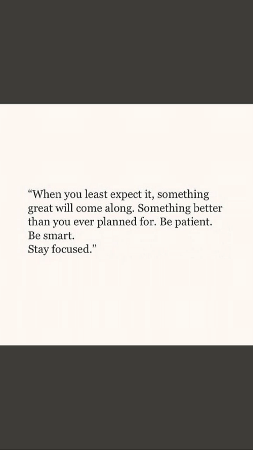 """Stay Focused: """"When you least expect it, something  great will come along. Something better  than you ever planned for. Be patient.  Be smart  Stay focused.""""  35"""