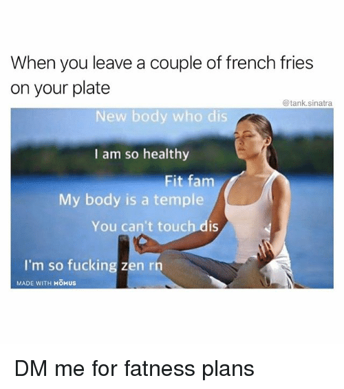 Fam, Fucking, and Funny: When you leave a couple of french fries  on your plate  @tank.sinatra  New body who dis  I am so healthy  Fit fam  My body is a temple  You can't touch dis  I'm so fucking zen rh  MADE WITH MOMUS DM me for fatness plans