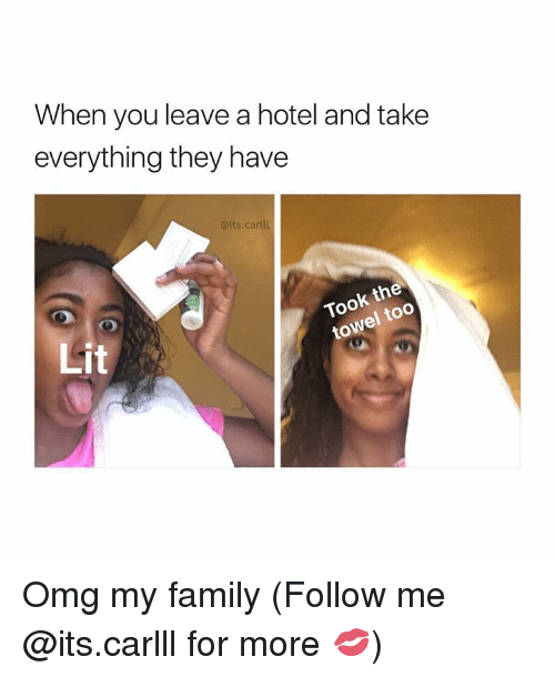 Family, Lit, and Memes: When you leave a hotel and take  everything they have  @its carlll  the  Took too  Lit Omg my family (Follow me @its.carlll for more 💋)