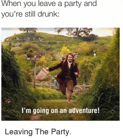 Drunk: When you leave a party and  you're still drunk:  I'm going on an adventure! <p>Leaving The Party.</p>