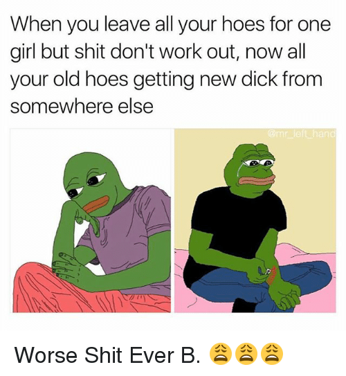 Hoes, Shit, and Work: When you leave all your hoes for one  girl but shit don't work out, now all  your old hoes getting new dick from  somewhere else  @mr left hand Worse Shit Ever B. 😩😩😩