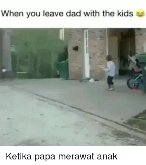 Dad, Kids, and Indonesian (Language): When you leave dad with the kids so Ketika papa merawat anak