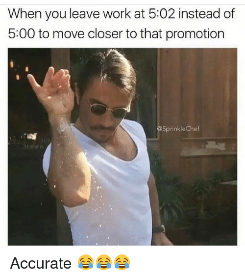 Sprinkle Chef: When you leave work at 5:02 instead of  5:00 to move closer to that promotion  Sprinkle Chef Accurate 😂😂😂