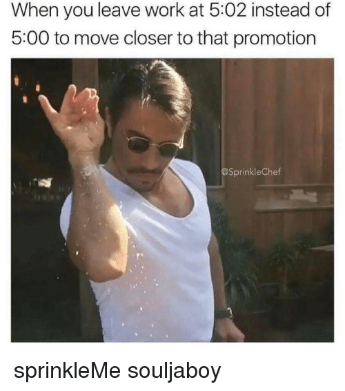 Sprinkle Chef: When you leave work at 5:02 instead of  5:00 to move closer to that promotion  @Sprinkle Chef sprinkleMe souljaboy