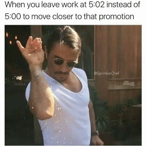 Sprinkle Chef: When you leave work at 5:02 instead of  5:00 to move closer to that promotion  @Sprinkle Chef
