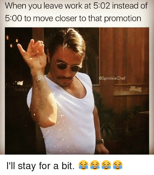 Sprinkle Chef: When you leave work at 5:02 instead of  5:00 to move closer to that promotion  @Sprinkle Chef I'll stay for a bit. 😂😂😂😂