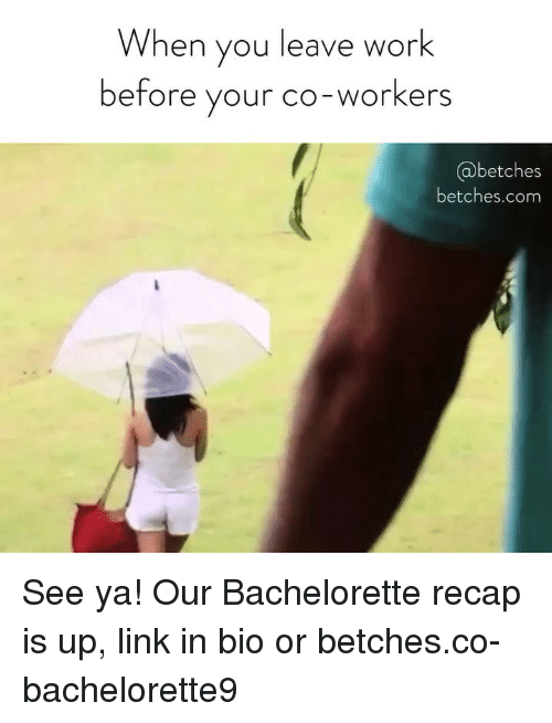 Bachelorette: When you leave work  before your co-workers  @betches  betches.com See ya! Our Bachelorette recap is up, link in bio or betches.co-bachelorette9